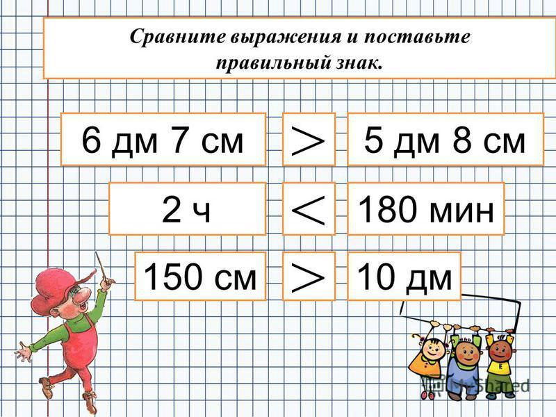 6 дм 7 см 5 дм 8 см > 2 ч 150 см 180 мин < 10 дм > Сравните выражения и поставьте правильный знак.