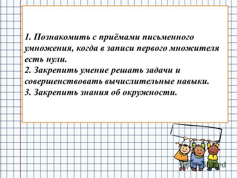 1. Познакомить с приёмами письменного умножения, когда в записи первого множителя есть нули. 2. Закрепить умение решать задачи и совершенствовать вычислительные навыки. 3. Закрепить знания об окружности.