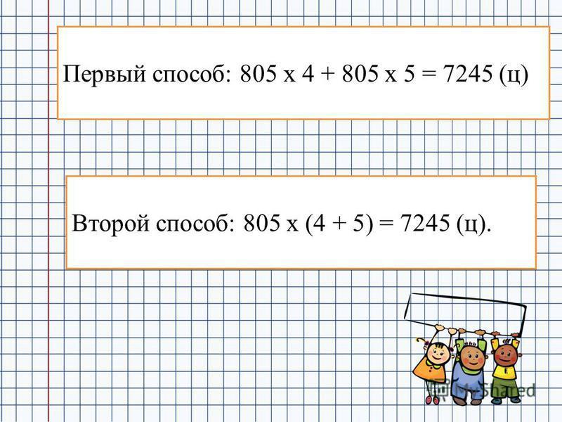 Первый способ: 805 х 4 + 805 х 5 = 7245 (ц) Второй способ: 805 х (4 + 5) = 7245 (ц).