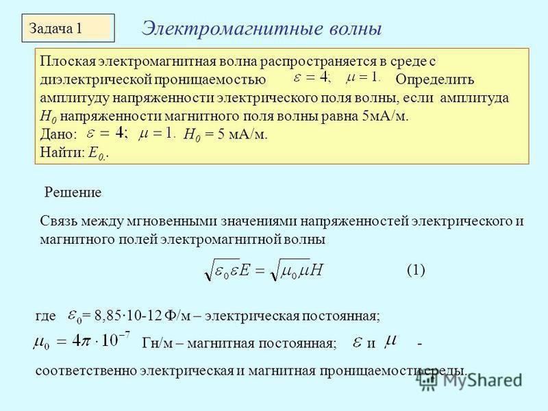 Плоская электромагнитная волна распространяется в среде с диэлектрической проницаемостью Определить амплитуду напряженности электрического поля волны, если амплитуда H 0 напряженности магнитного поля волны равна 5 мА/м. Дано: H 0 = 5 мА/м. Найти: E 0