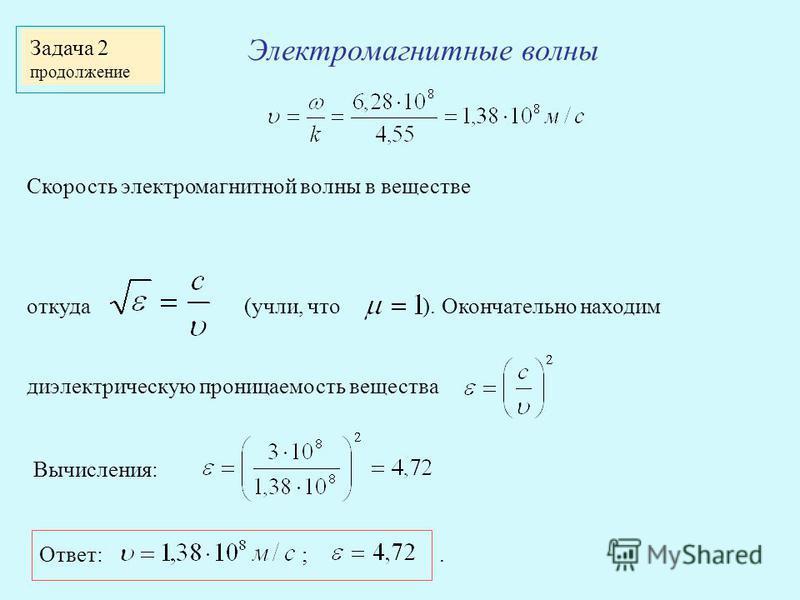 Электромагнитные волны Задача 2 продолжение Скорость электромагнитной волны в веществе откуда (учли, что ). Окончательно находим диэлектрическую проницаемость вещества Вычисления: Ответ: ;.