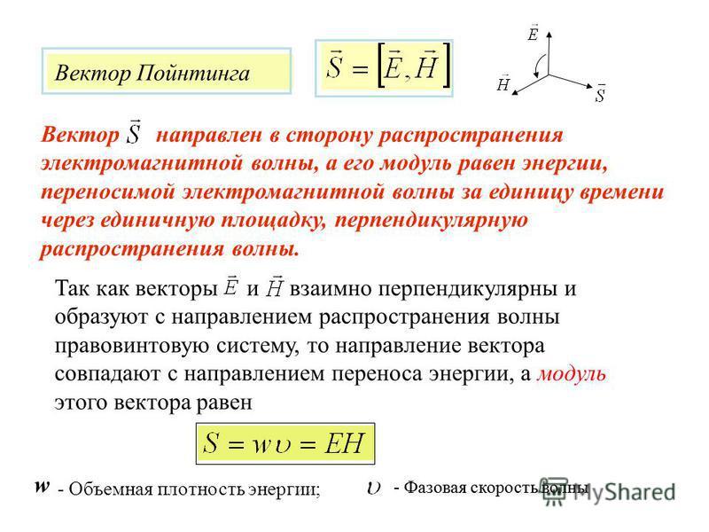 Так как векторы и взаимно перпендикулярны и образуют с направлением распространения волны правовинтовую систему, то направление вектора совпадают с направлением переноса энергии, а модуль этого вектора равен Вектор направлен в сторону распространения