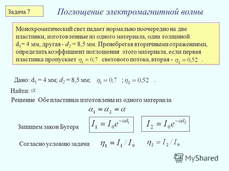 Поглощение электромагнитной волны Задача 7 Монохроматический свет падает нормально поочередно на две пластинки, изготовленные из одного материала, одна толщиной d 1 = 4 мм, другая - d 2 = 8,5 мм. Пренебрегая вторичными отражениями, определить коэффиц