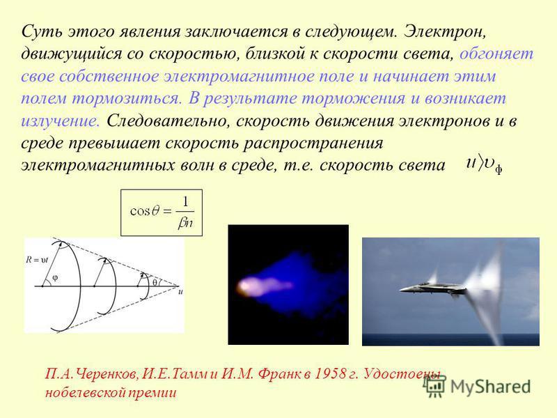 П.А.Черенков, И.Е.Тамм и И.М. Франк в 1958 г. Удостоены нобелевской премии Суть этого явления заключается в следующем. Электрон, движущийся со скоростью, близкой к скорости света, обгоняет свое собственное электромагнитное поле и начинает этим полем