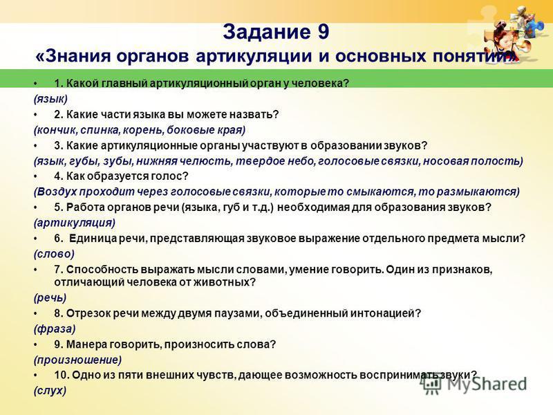 Задание 9 «Знания органов артикуляции и основных понятий» 1. Какой главный артикуляционный орган у человека? (язык) 2. Какие части языка вы можете назвать? (кончик, спинка, корень, боковые края) 3. Какие артикуляционные органы участвуют в образовании