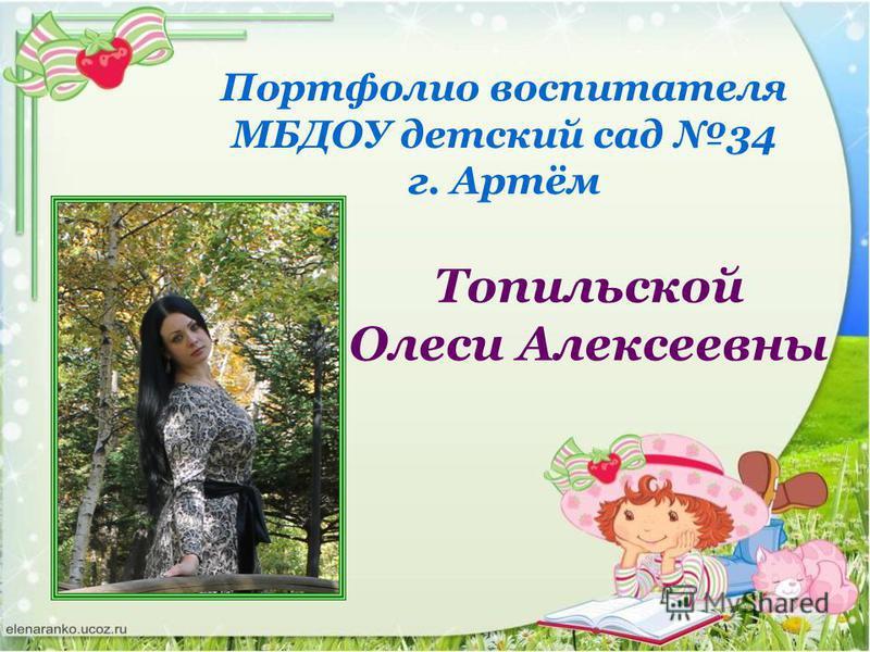Портфолио воспитателя МБДОУ детский сад 34 г. Артём Топильской Олеси Алексеевны