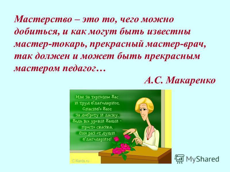 Мастерство – это то, чего можно добиться, и как могут быть известны мастер-токарь, прекрасный мастер-врач, так должен и может быть прекрасным мастером педагог… А.С. Макаренко