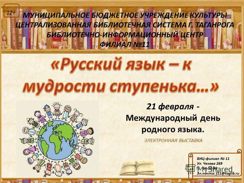 ЭЛЕКТРОННАЯ ВЫСТАВКА БИЦ-филиал 11 Ул. Чехова 269 64-18-33 Эл.почта: f11@taglib.ru 12+ МУНИЦИПАЛЬНОЕ БЮДЖЕТНОЕ УЧРЕЖДЕНИЕ КУЛЬТУРЫ ЦЕНТРАЛИЗОВАННАЯ БИБЛИОТЕЧНАЯ СИСТЕМА Г. ТАГАНРОГА БИБЛИОТЕЧНО-ИНФОРМАЦИОННЫЙ ЦЕНТР ФИЛИАЛ 11 21 февраля - Международны