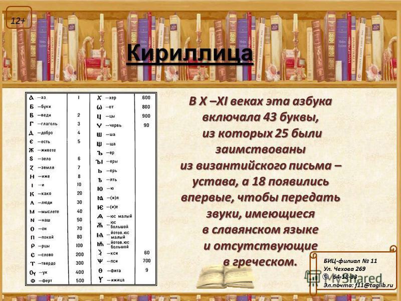 Кириллица В X –XI веках эта азбука включала 43 буквы, из которых 25 были заимствованы из которых 25 были заимствованы из византийского письма – устава, а 18 появились впервые, чтобы передать звуки, имеющиеся в славянском языке и отсутствующие в грече