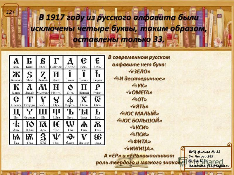 В 1917 году из русского алфавита были исключены четыре буквы, таким образом, оставлены только 33. В современном русском алфавите нет букв: «ЗЕЛО» «ЗЕЛО» «И десятеричное» «И десятеричное» «УК» «УК» «ОМЕГА» «ОМЕГА» «ОТ» «ОТ» «ЯТЬ» «ЯТЬ» «ЮС МАЛЫЙ» «ЮС