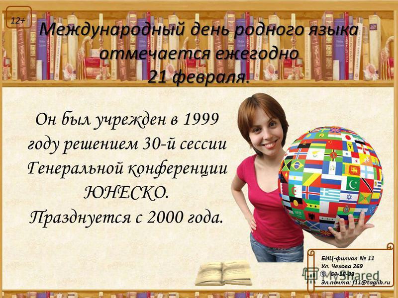 Он был учрежден в 1999 году решением 30-й сессии Генеральной конференции ЮНЕСКО. Празднуется с 2000 года. 2 Международный день родного языка отмечается ежегодно 21 февраля. БИЦ-филиал 11 Ул. Чехова 269 64-18-33 Эл.почта: f11@taglib.ru 12+