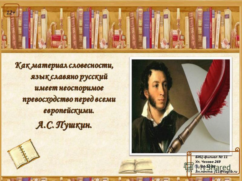 Как материал словесности, язык славянорусский имеет неоспоримое превосходство перед всеми европейскими. А.С. Пушкин. БИЦ-филиал 11 Ул. Чехова 269 64-18-33 Эл.почта: f11@taglib.ru 12+