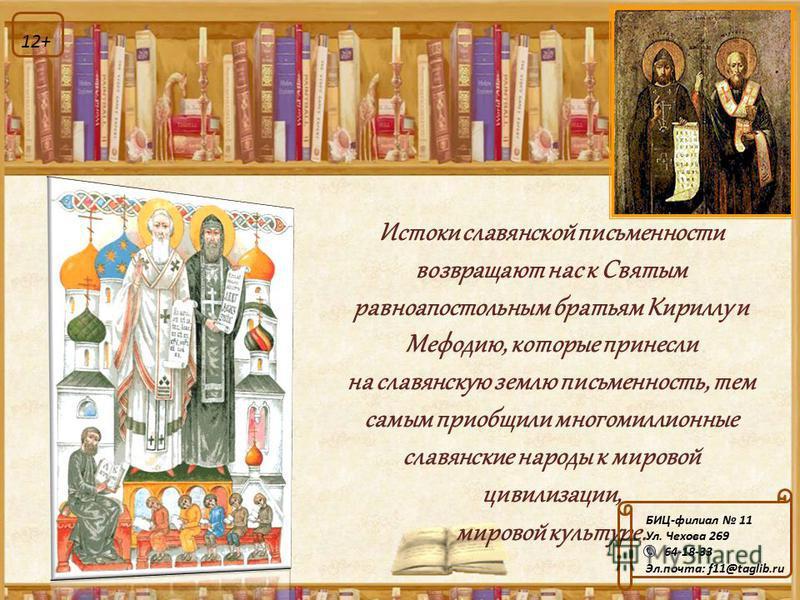 Истоки славянской письменности возвращают нас к Святым равноапостольным братьям Кириллу и Мефодию, которые принесли на славянскую землю письменность, тем самым приобщили многомиллионные славянские народы к мировой цивилизации, мировой культуре. БИЦ-ф