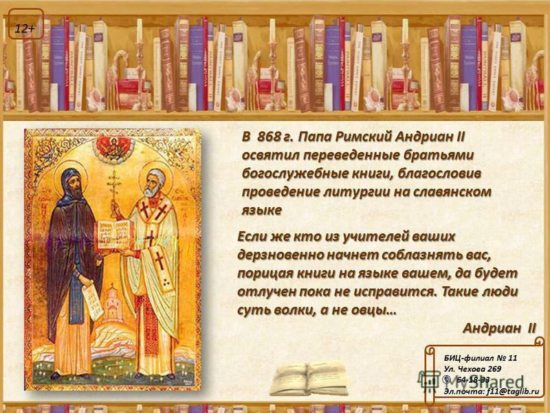 Если же кто из учителей ваших дерзновенно начнет соблазнять вас, порицая книги на языке вашем, да будет отлучен пока не исправится. Такие люди суть волки, а не овцы… Андриан II В 868 г. Папа Римский Андриан II освятил переведенные братьями богослужеб
