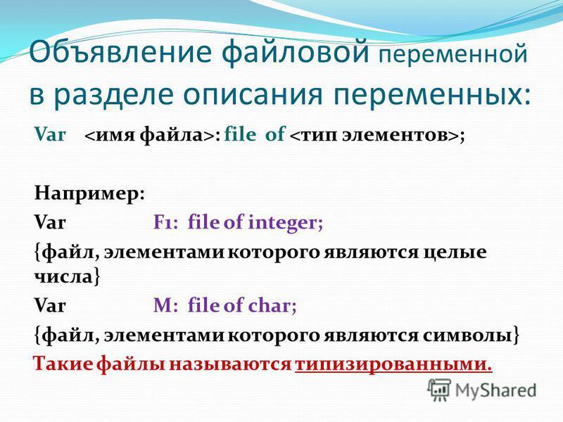 Объявление файловой переменной в разделе описания переменных: Var : file of ; Например: Var F1: file of integer; {файл, элементами которого являются целые числа} Var М: file of char; {файл, элементами которого являются символы} Такие файлы называются