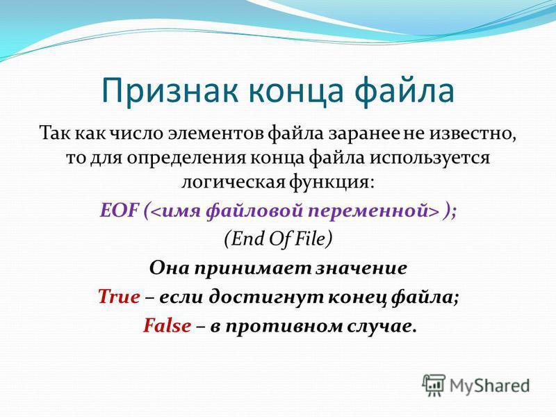 Признак конца файла Так как число элементов файла заранее не известно, то для определения конца файла используется логическая функция: EOF ( ); (End Of File) Она принимает значение True – если достигнут конец файла; False – в противном случае.