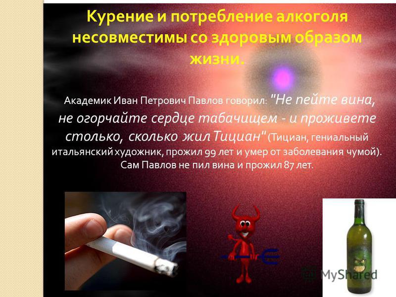 Курение и потребление алкоголя несовместимы со здоровым образом жизни. Академик Иван Петрович Павлов говорил :