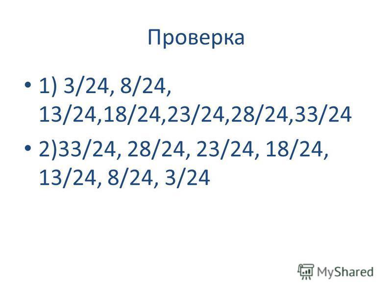 Проверка 1) 3/24, 8/24, 13/24,18/24,23/24,28/24,33/24 2)33/24, 28/24, 23/24, 18/24, 13/24, 8/24, 3/24