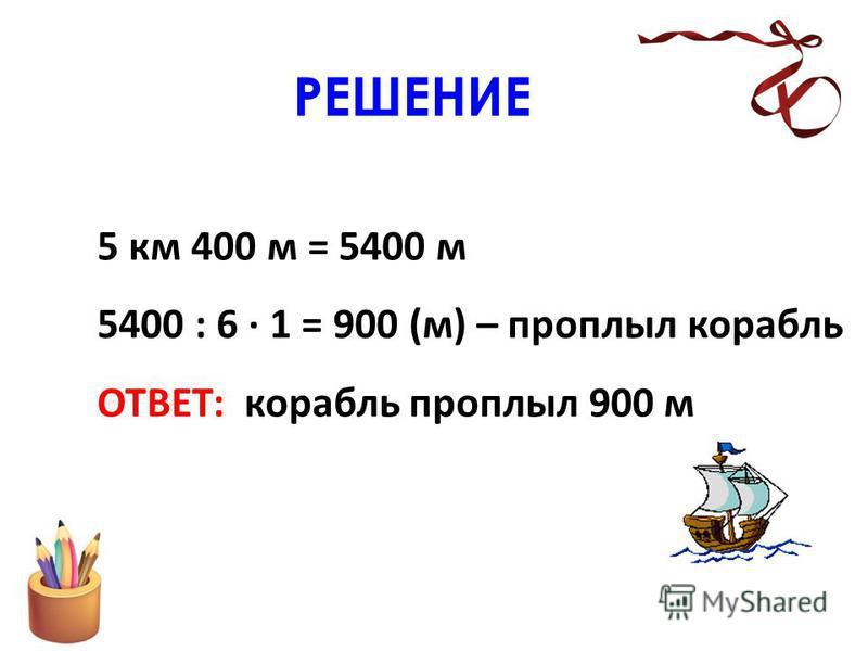 РЕШЕНИЕ 5 км 400 м = 5400 м 5400 : 6 · 1 = 900 (м) – проплыл корабль ОТВЕТ: корабль проплыл 900 м