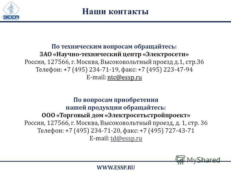 Наши контакты По вопросам приобретения нашей продукции обращайтесь: ООО «Торговый дом «Электросетьстройпроект» Россия, 127566, г. Москва, Высоковольтный проезд, д. 1, стр. 36 Телефон: +7 (495) 234-71-20, факс: +7 (495) 727-43-71 td@essp.ru E-mail: td