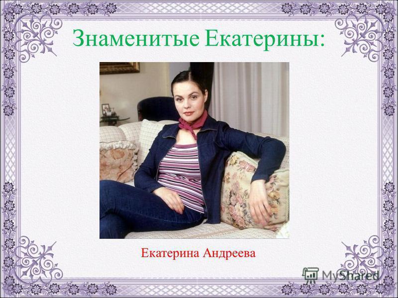 Знаменитые Екатерины: Екатерина Андреева