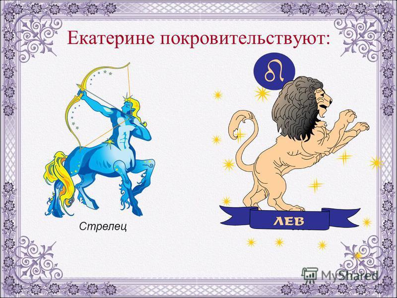 Екатерине покровительствуют: Стрелец Лев