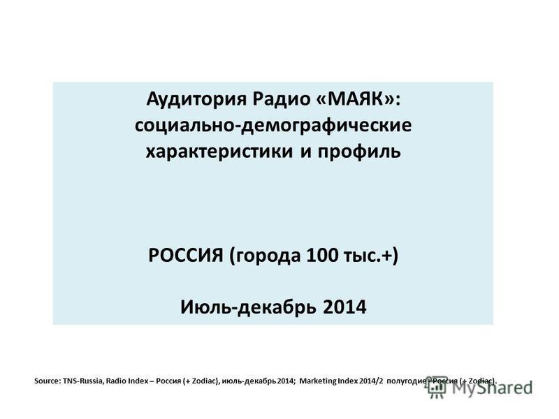 Аудитория Радио «МАЯК»: социально-демографические характеристики и профиль РОССИЯ (города 100 тыс.+) Июль-декабрь 2014 Source: TNS-Russia, Radio Index – Россия (+ Zodiac), июль-декабрь 2014; Marketing Index 2014/2 полугодие - Россия (+ Zodiac).
