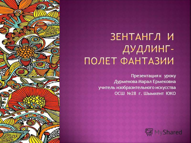 Презентация к уроку Дурменова Марал Ермековна учитель изобразительного искусства ОСШ 28 г. Шымкент ЮКО