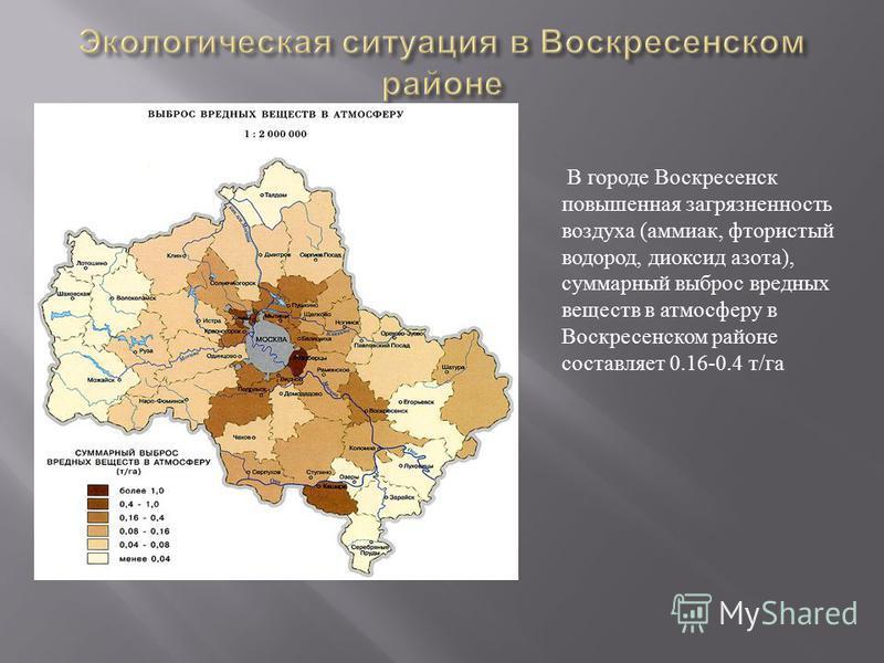 В городе Воскресенск повышенная загрязненность воздуха ( аммиак, фтористый водород, диоксид азота ), суммарный выброс вредных веществ в атмосферу в Воскресенском районе составляет 0.16-0.4 т / га