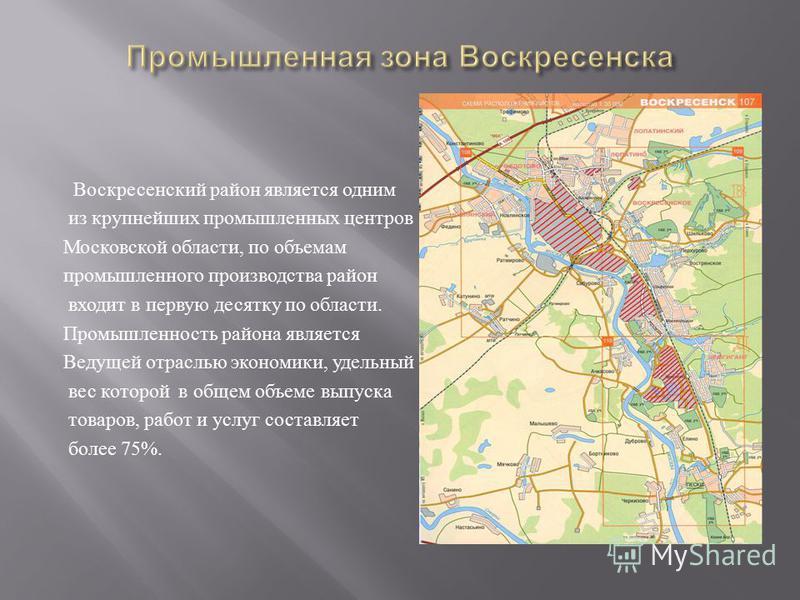 Воскресенский район является одним из крупнейших промышленных центров Московской области, по объемам промышленного производства район входит в первую десятку по области. Промышленность района является Ведущей отраслью экономики, удельный вес которой