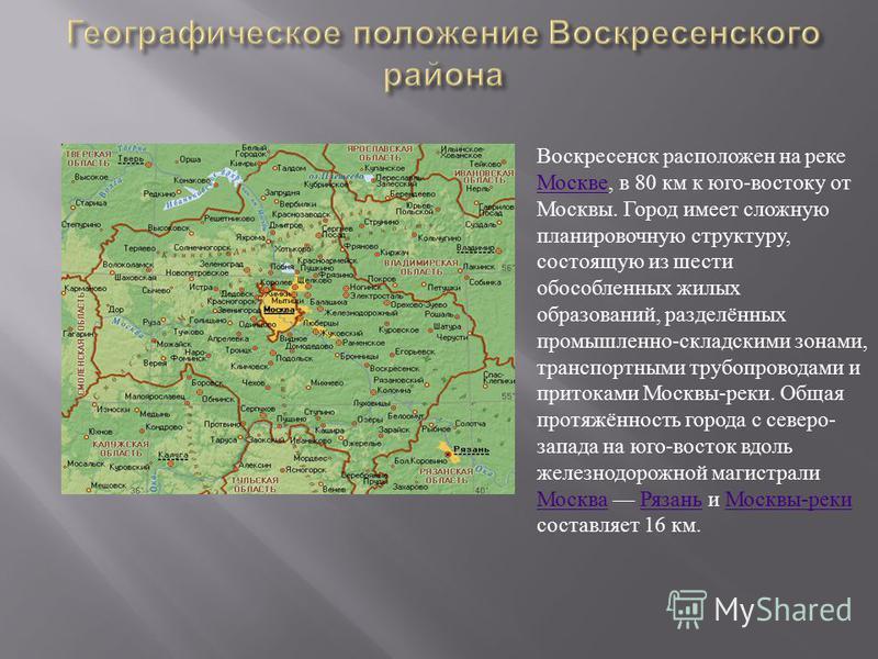 Воскресенск расположен на реке Москве, в 80 км к юго-востоку от Москвы. Город имеет сложную планировочную структуру, состоящую из шести обособленных жилых образований, разделённых промышленно-складскими зонами, транспортными трубопроводами и притокам