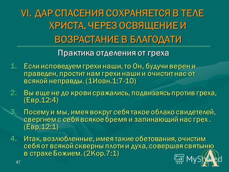 47 Практика отделения от греха 1. Если исповедуем грехи наши, то Он, будучи верен и праведен, простит нам грехи наши и очистит нас от всякой неправды. (1Иоан.1:7-10) 2. Вы еще не до крови сражались, подвизаясь против греха, (Евр.12:4) 3. Посему и мы,