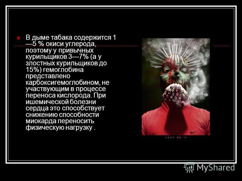 В дыме табака содержится 1 5 % окиси углерода, поэтому у привычных курильщиков 37% (а у злостных курильщиков до 15%) гемоглобина представлено карбоксигемоглобином, не участвующим в процессе переноса кислорода. При ишемической болезни сердца это спосо