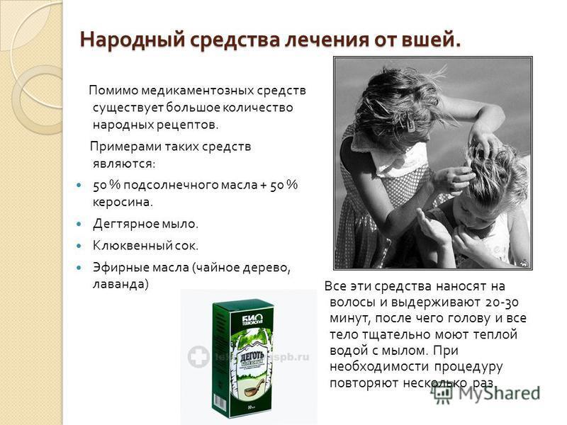 Народный средства лечения от вшей. Помимо медикаментозных средств существует большое количество народных рецептов. Примерами таких средств являются : 50 % подсолнечного масла + 50 % керосина. Дегтярное мыло. Клюквенный сок. Эфирные масла ( чайное дер