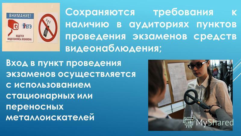 Сохраняются требования к наличию в аудиториях пунктов проведения экзаменов средств видеонаблюдения; Вход в пункт проведения экзаменов осуществляется с использованием стационарных или переносных металлоискателей