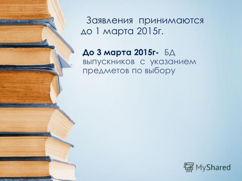До 3 марта 2015 г- БД выпускников с указанием предметов по выбору Заявления принимаются до 1 марта 2015 г.