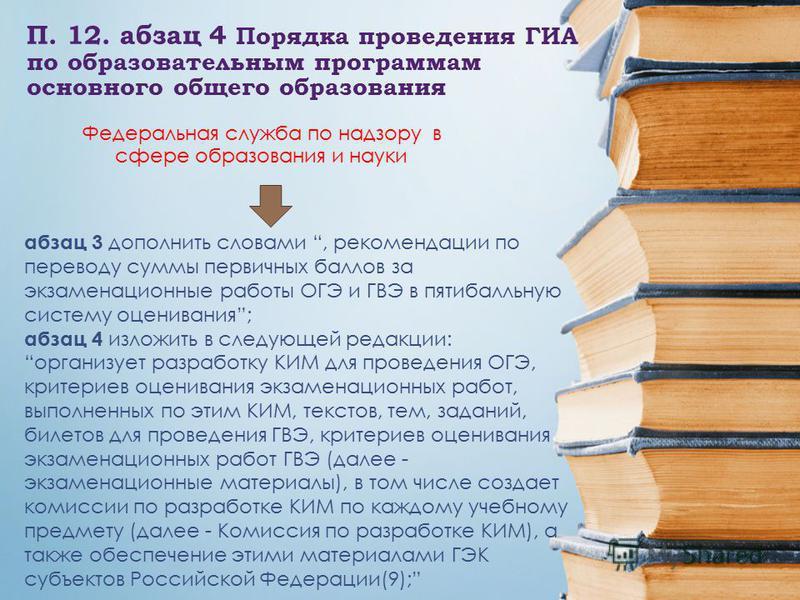 П. 12. абзац 4 Порядка проведения ГИА по образовательным программам основного общего образования абзац 3 дополнить словами, рекомендации по переводу суммы первичных баллов за экзаменационные работы ОГЭ и ГВЭ в пятибалльную систему оценивания; абзац 4