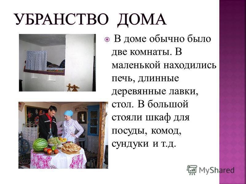 В доме обычно было две комнаты. В маленькой находились печь, длинные деревянные лавки, стол. В большой стояли шкаф для посуды, комод, сундуки и т.д.
