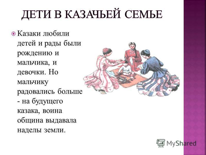 Казаки любили детей и рады были рождению и мальчика, и девочки. Но мальчику радовались больше - на будущего казака, воина община выдавала наделы земли.
