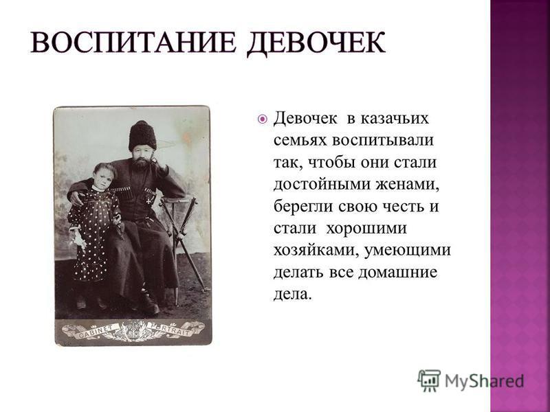 Девочек в казачьих семьях воспитывали так, чтобы они стали достойными женами, берегли свою честь и стали хорошими хозяйками, умеющими делать все домашние дела.