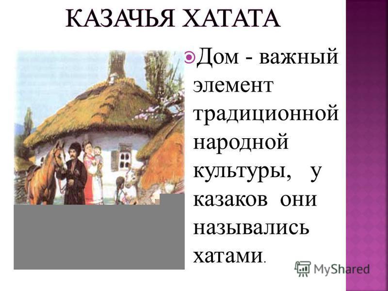 Дом - важный элемент традиционной народной культуры, у казаков они назывались хатами.