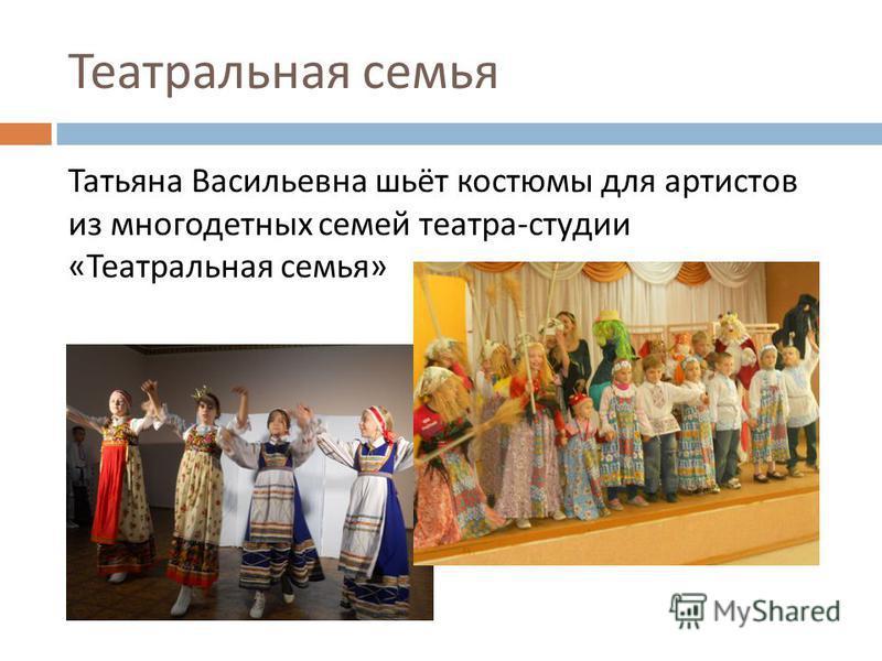 Театральная семья Татьяна Васильевна шьёт костюмы для артистов из многодетных семей театра - студии « Театральная семья »