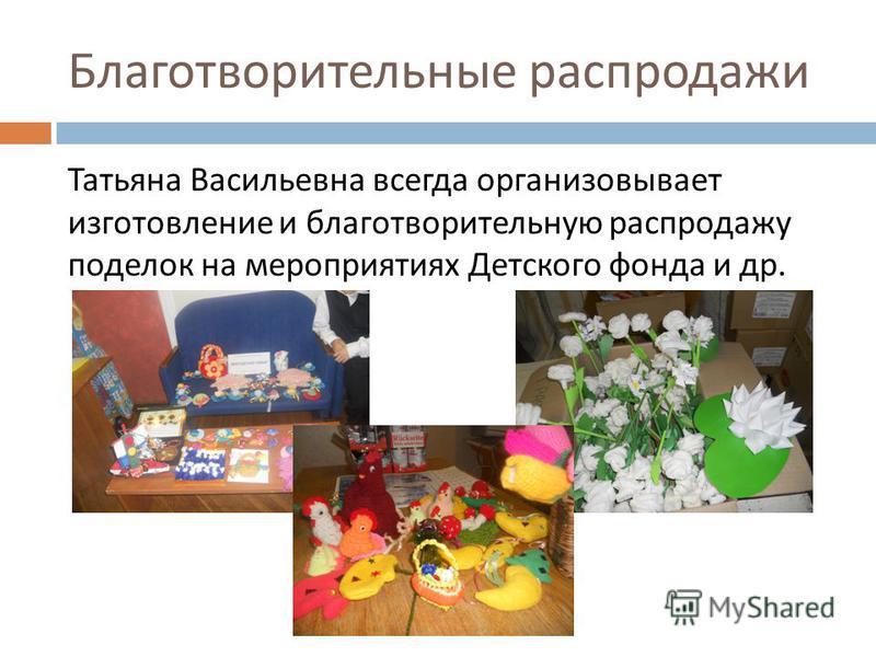 Благотворительные распродажи Татьяна Васильевна всегда организовывает изготовление и благотворительную распродажу поделок на мероприятиях Детского фонда и др.