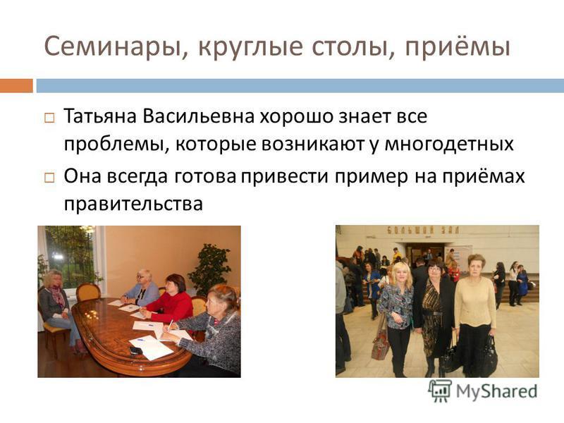 Семинары, круглые столы, приёмы Татьяна Васильевна хорошо знает все проблемы, которые возникают у многодетных Она всегда готова привести пример на приёмах правительства