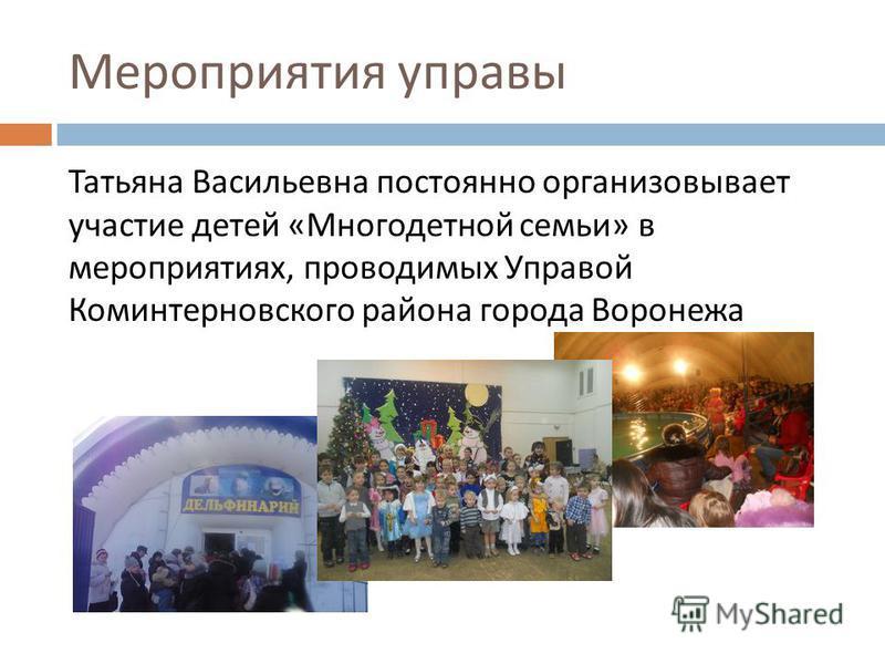 Мероприятия управы Татьяна Васильевна постоянно организовывает участие детей « Многодетной семьи » в мероприятиях, проводимых Управой Коминтерновского района города Воронежа