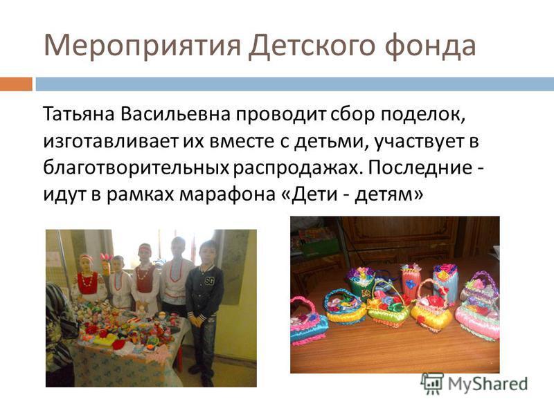 Мероприятия Детского фонда Татьяна Васильевна проводит сбор поделок, изготавливает их вместе с детьми, участвует в благотворительных распродажах. Последние - идут в рамках марафона « Дети - детям »