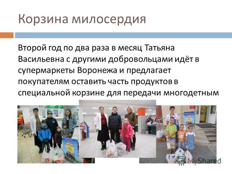 Корзина милосердия Второй год по два раза в месяц Татьяна Васильевна с другими добровольцами идёт в супермаркеты Воронежа и предлагает покупателям оставить часть продуктов в специальной корзине для передачи многодетным
