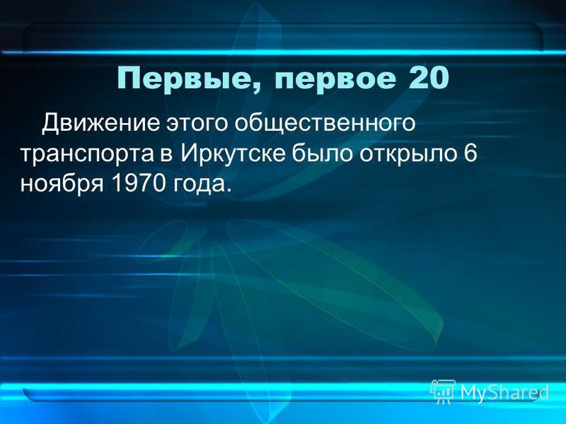 Первые, первое 20 Движение этого общественного транспорта в Иркутске было открыло 6 ноября 1970 года.