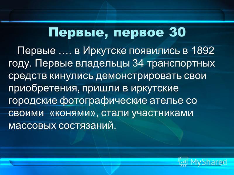 Первые, первое 30 Первые …. в Иркутске появились в 1892 году. Первые владельцы 34 транспортных средств кинулись демонстрировать свои приобретения, пришли в иркутские городские фотографические ателье со своими «конями», стали участниками массовых сост