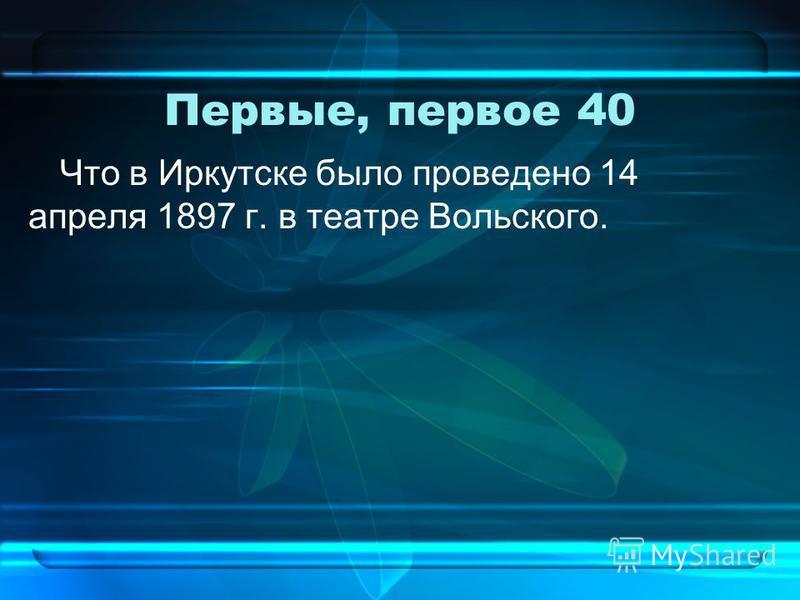 Первые, первое 40 Что в Иркутске было проведено 14 апреля 1897 г. в театре Вольского.